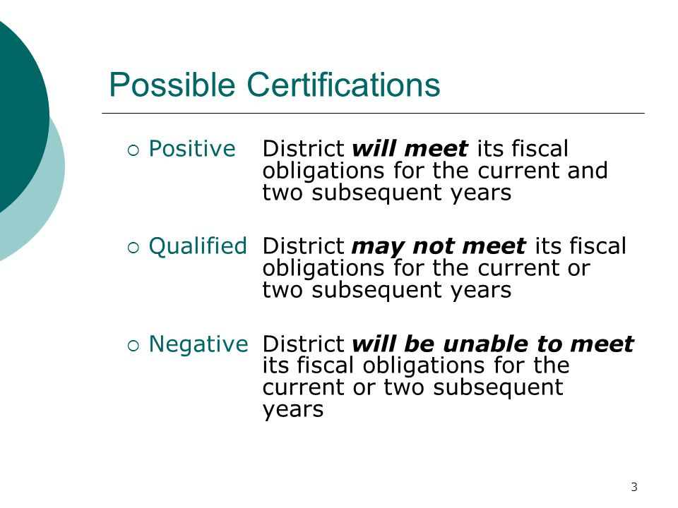 3 Possible Certifications PositiveDistrict will meet its fiscal obligations for the current and two subsequent years QualifiedDistrict may not meet it