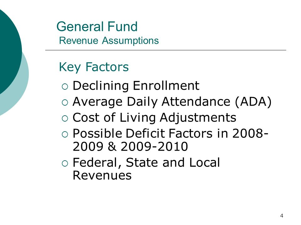 4 General Fund Revenue Assumptions Declining Enrollment Average Daily Attendance (ADA) Cost of Living Adjustments Possible Deficit Factors in & Federal, State and Local Revenues Key Factors