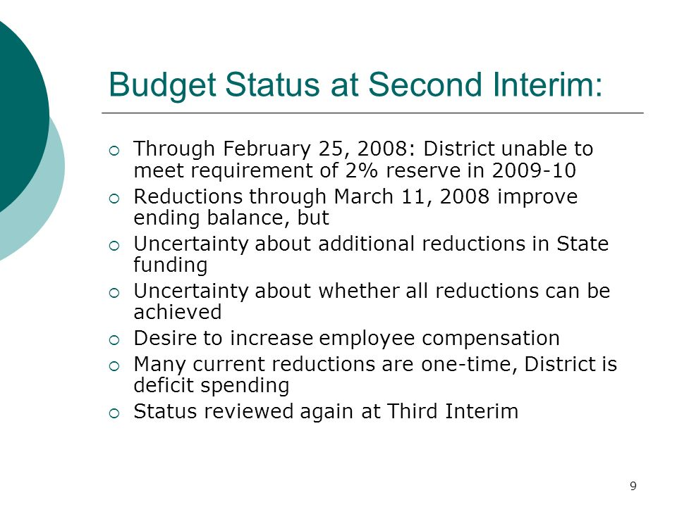 9 Budget Status at Second Interim: Through February 25, 2008: District unable to meet requirement of 2% reserve in 2009-10 Reductions through March 11, 2008 improve ending balance, but Uncertainty about additional reductions in State funding Uncertainty about whether all reductions can be achieved Desire to increase employee compensation Many current reductions are one-time, District is deficit spending Status reviewed again at Third Interim