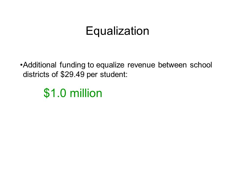 Equalization Additional funding to equalize revenue between school districts of $29.49 per student: $1.0 million