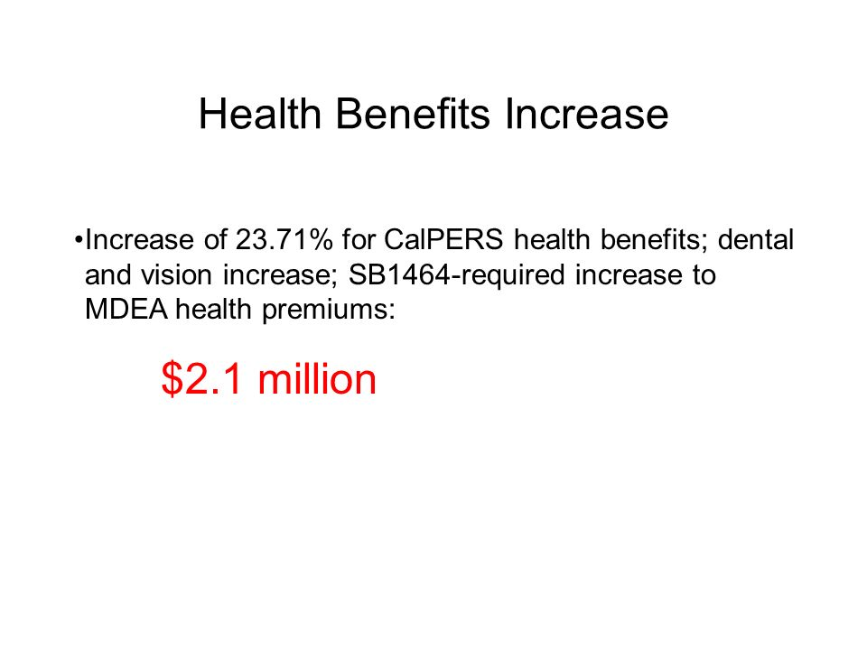 Health Benefits Increase Increase of 23.71% for CalPERS health benefits; dental and vision increase; SB1464-required increase to MDEA health premiums: