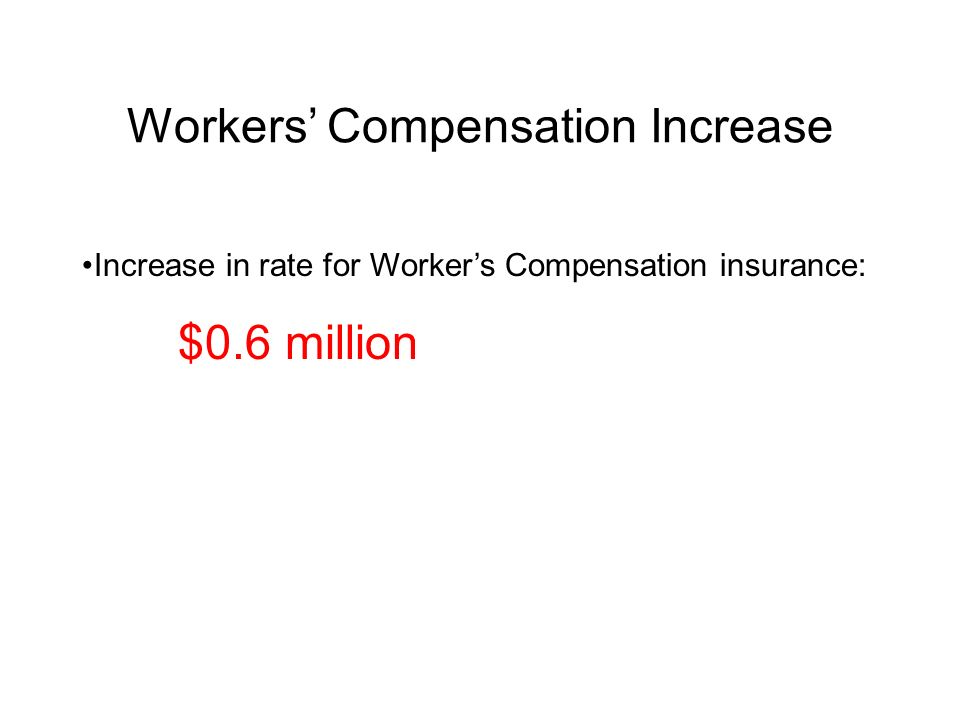 Workers Compensation Increase Increase in rate for Workers Compensation insurance: $0.6 million