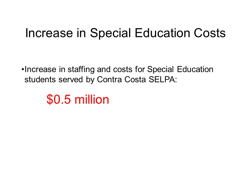 Increase in Special Education Costs Increase in staffing and costs for Special Education students served by Contra Costa SELPA: $0.5 million