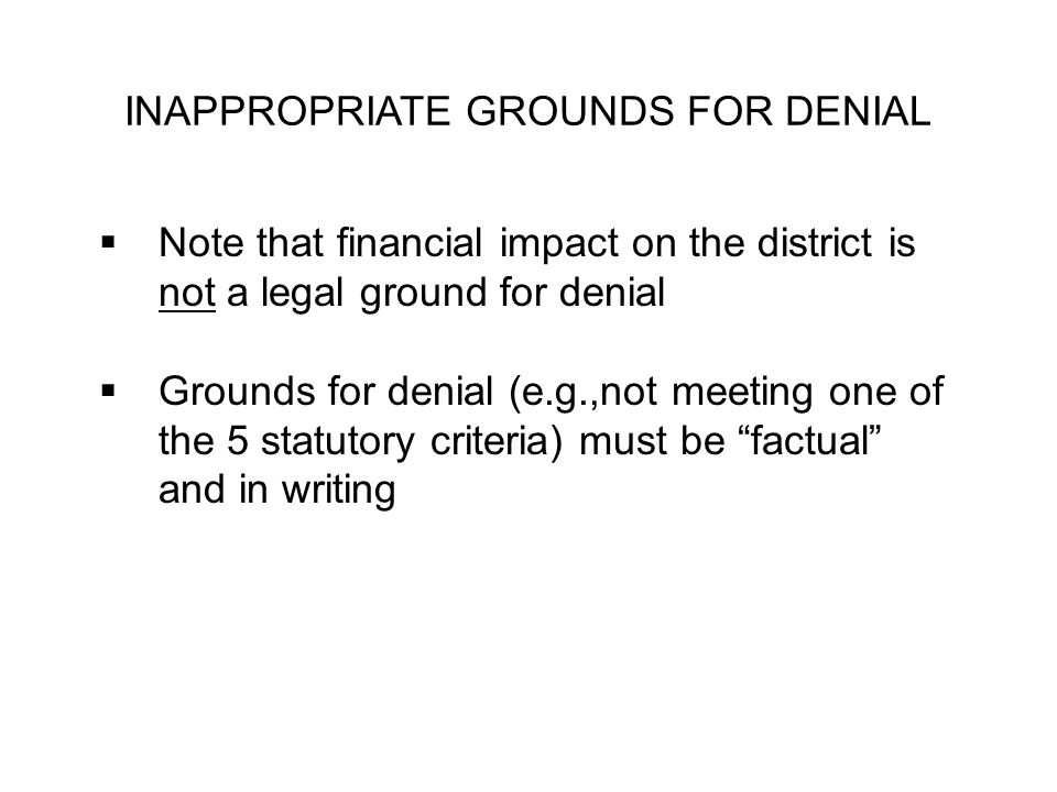 INAPPROPRIATE GROUNDS FOR DENIAL Note that financial impact on the district is not a legal ground for denial Grounds for denial (e.g.,not meeting one