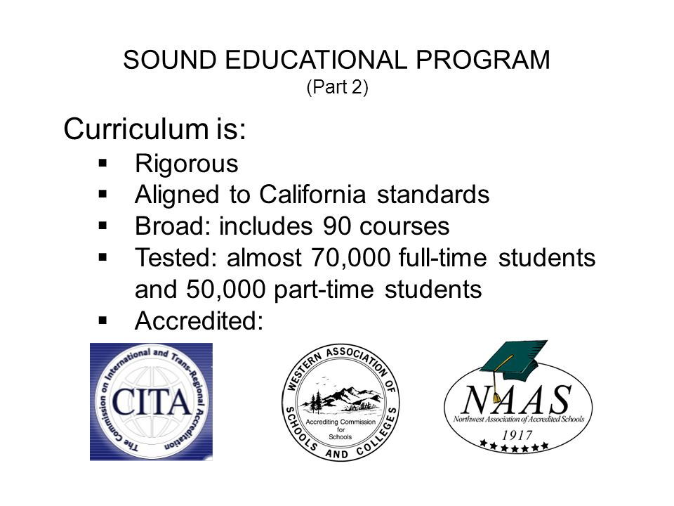 SOUND EDUCATIONAL PROGRAM (Part 2) Curriculum is: Rigorous Aligned to California standards Broad: includes 90 courses Tested: almost 70,000 full-time