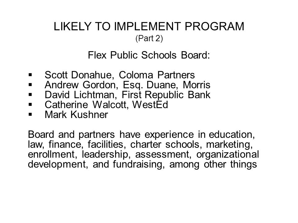 LIKELY TO IMPLEMENT PROGRAM (Part 2) Flex Public Schools Board: Scott Donahue, Coloma Partners Andrew Gordon, Esq. Duane, Morris David Lichtman, First