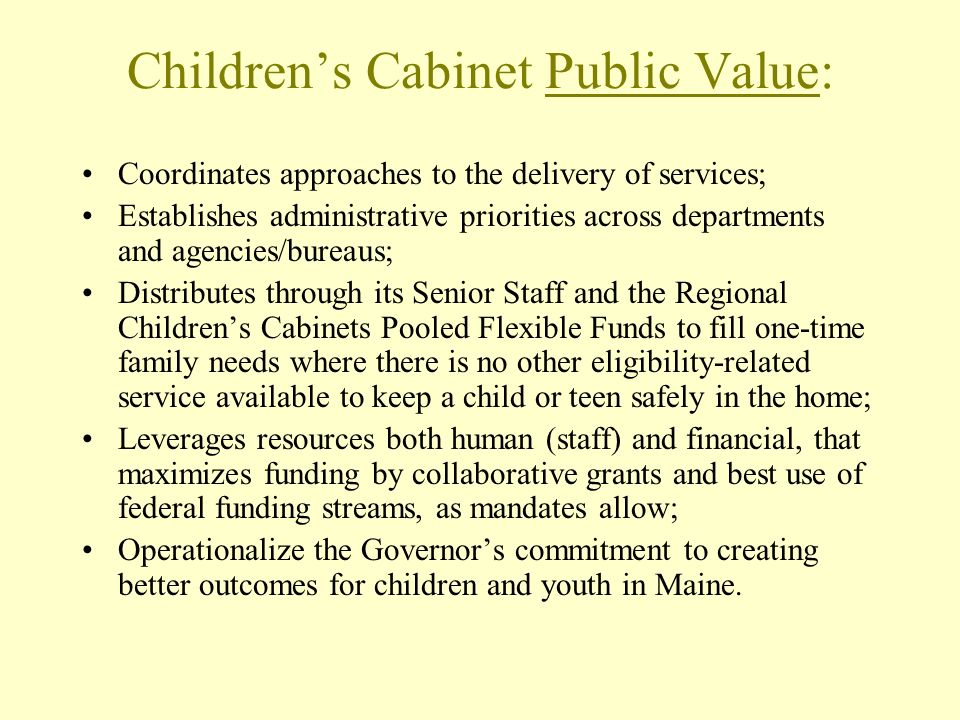 Childrens Cabinet Public Value: Coordinates approaches to the delivery of services; Establishes administrative priorities across departments and agencies/bureaus; Distributes through its Senior Staff and the Regional Childrens Cabinets Pooled Flexible Funds to fill one-time family needs where there is no other eligibility-related service available to keep a child or teen safely in the home; Leverages resources both human (staff) and financial, that maximizes funding by collaborative grants and best use of federal funding streams, as mandates allow; Operationalize the Governors commitment to creating better outcomes for children and youth in Maine.