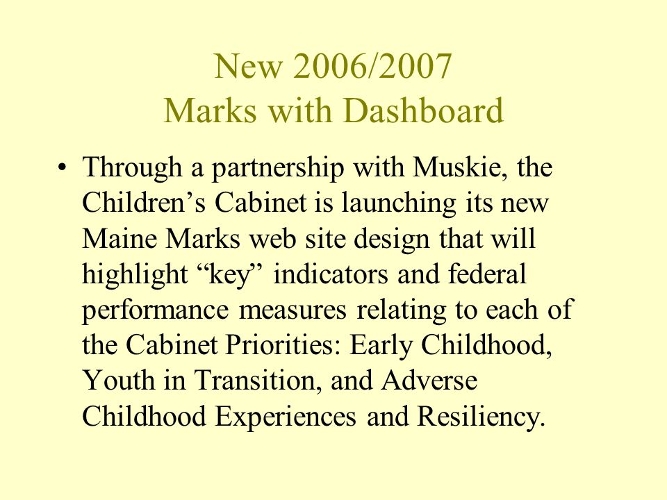 New 2006/2007 Marks with Dashboard Through a partnership with Muskie, the Childrens Cabinet is launching its new Maine Marks web site design that will highlight key indicators and federal performance measures relating to each of the Cabinet Priorities: Early Childhood, Youth in Transition, and Adverse Childhood Experiences and Resiliency.
