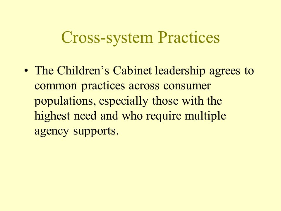 Cross-system Practices The Childrens Cabinet leadership agrees to common practices across consumer populations, especially those with the highest need