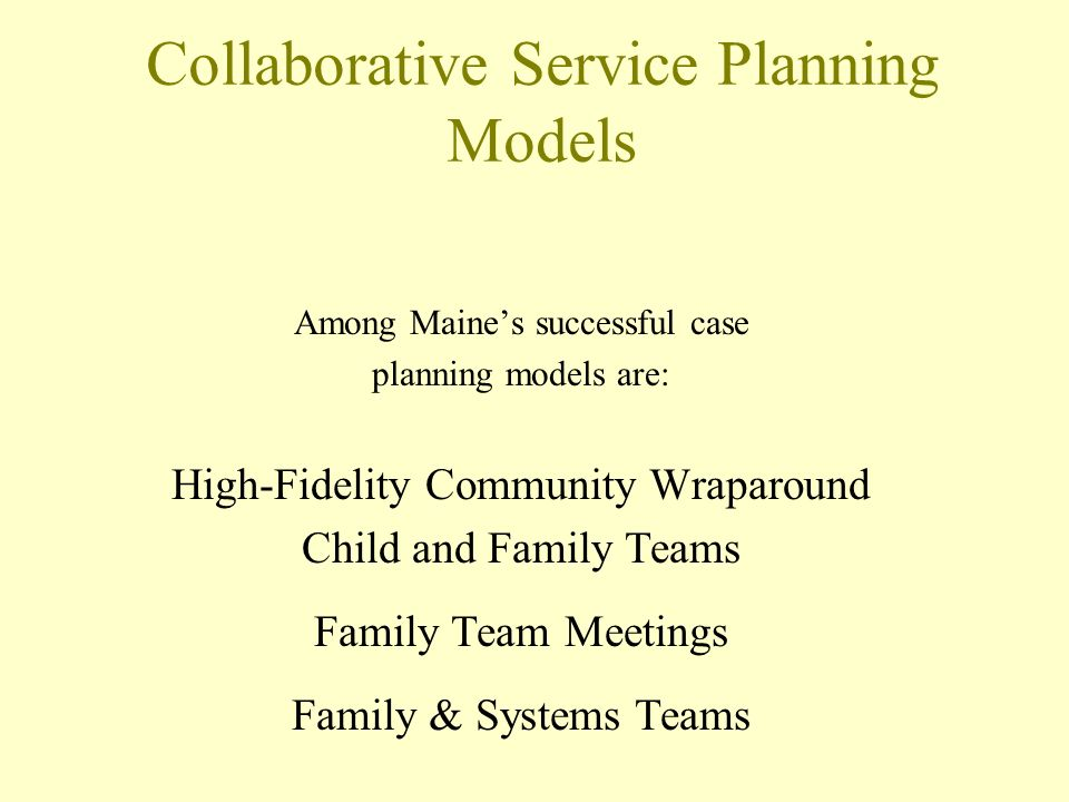 Collaborative Service Planning Models Among Maines successful case planning models are: High-Fidelity Community Wraparound Child and Family Teams Family Team Meetings Family & Systems Teams