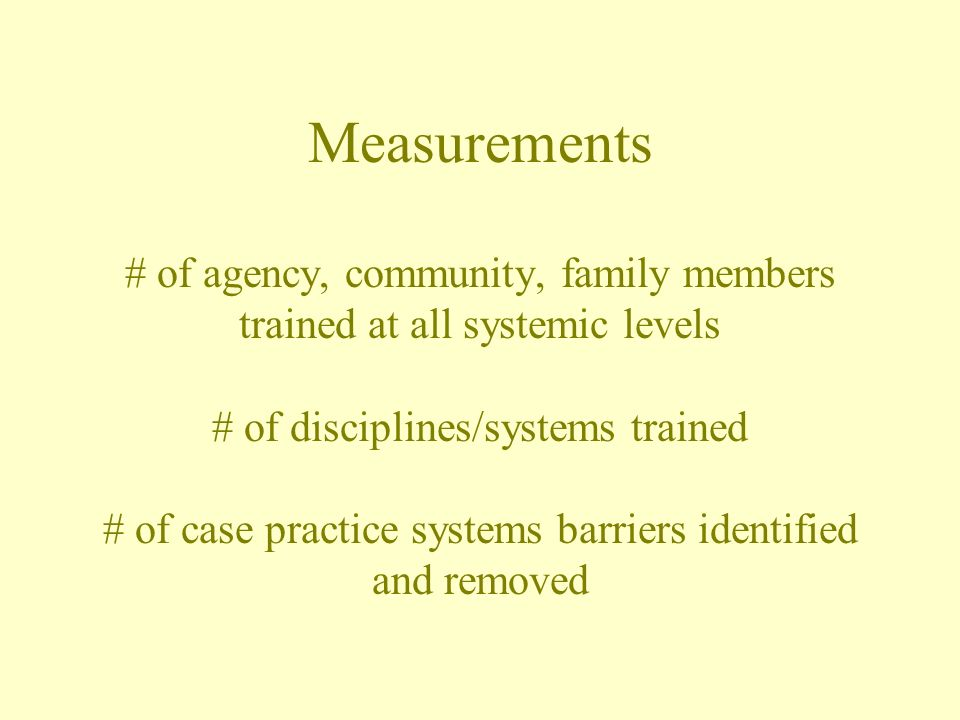 Measurements # of agency, community, family members trained at all systemic levels # of disciplines/systems trained # of case practice systems barriers identified and removed