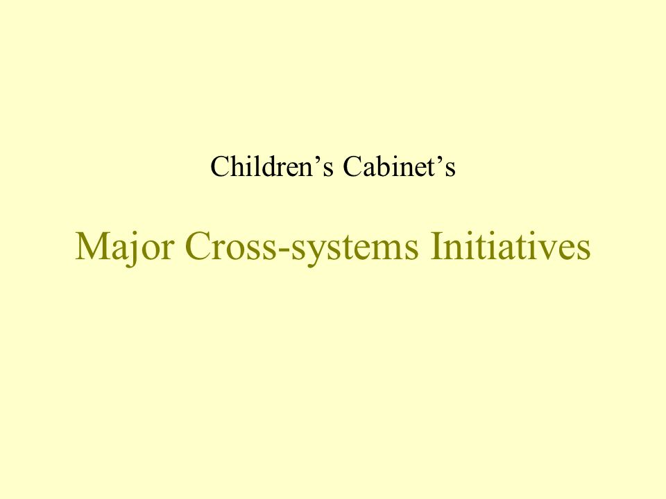 Major Cross-systems Initiatives Childrens Cabinets