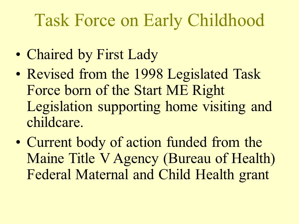 Task Force on Early Childhood Chaired by First Lady Revised from the 1998 Legislated Task Force born of the Start ME Right Legislation supporting home