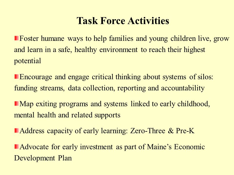 Task Force Activities Foster humane ways to help families and young children live, grow and learn in a safe, healthy environment to reach their highest potential Encourage and engage critical thinking about systems of silos: funding streams, data collection, reporting and accountability Map exiting programs and systems linked to early childhood, mental health and related supports Address capacity of early learning: Zero-Three & Pre-K Advocate for early investment as part of Maines Economic Development Plan