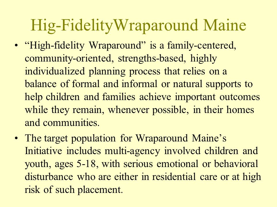 Hig-FidelityWraparound Maine High-fidelity Wraparound is a family-centered, community-oriented, strengths-based, highly individualized planning proces