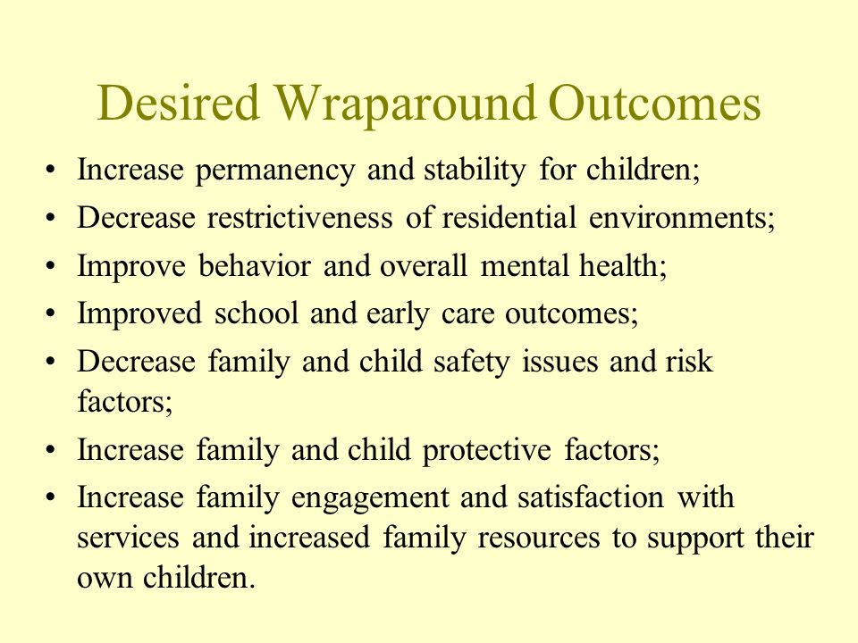 Desired Wraparound Outcomes Increase permanency and stability for children; Decrease restrictiveness of residential environments; Improve behavior and overall mental health; Improved school and early care outcomes; Decrease family and child safety issues and risk factors; Increase family and child protective factors; Increase family engagement and satisfaction with services and increased family resources to support their own children.