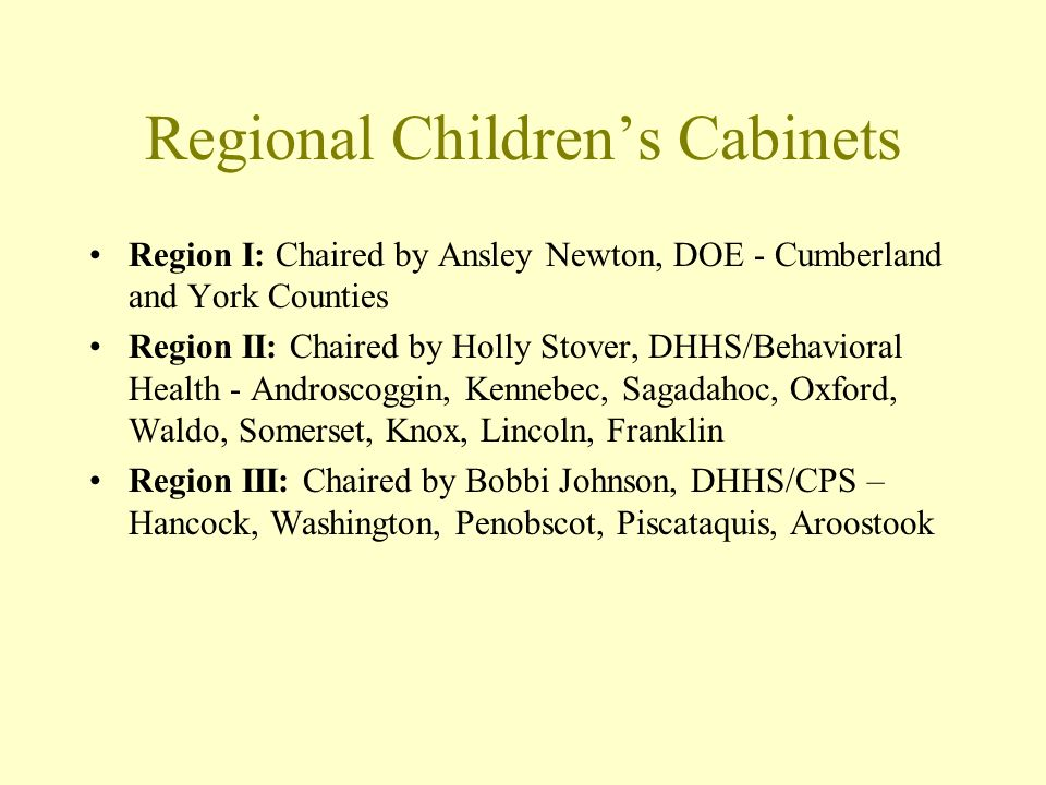 Regional Childrens Cabinets Region I: Chaired by Ansley Newton, DOE - Cumberland and York Counties Region II: Chaired by Holly Stover, DHHS/Behavioral Health - Androscoggin, Kennebec, Sagadahoc, Oxford, Waldo, Somerset, Knox, Lincoln, Franklin Region III: Chaired by Bobbi Johnson, DHHS/CPS – Hancock, Washington, Penobscot, Piscataquis, Aroostook