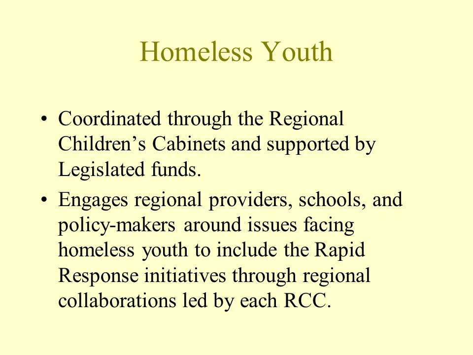 Homeless Youth Coordinated through the Regional Childrens Cabinets and supported by Legislated funds. Engages regional providers, schools, and policy-