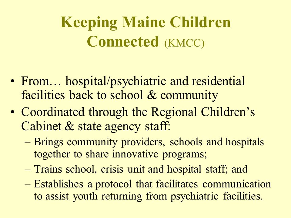 Keeping Maine Children Connected (KMCC) From… hospital/psychiatric and residential facilities back to school & community Coordinated through the Regio