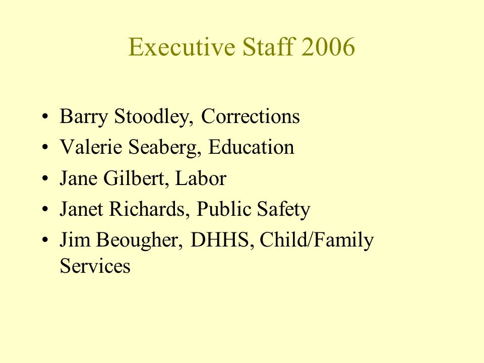 Executive Staff 2006 Barry Stoodley, Corrections Valerie Seaberg, Education Jane Gilbert, Labor Janet Richards, Public Safety Jim Beougher, DHHS, Child/Family Services