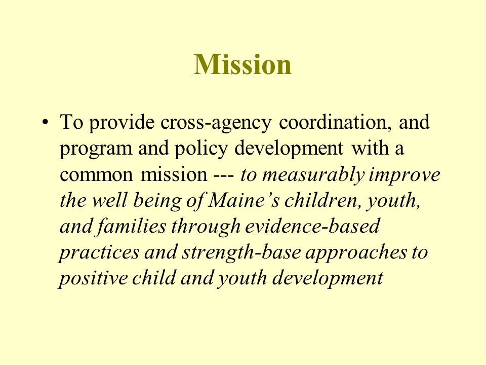 Mission To provide cross-agency coordination, and program and policy development with a common mission --- to measurably improve the well being of Mai