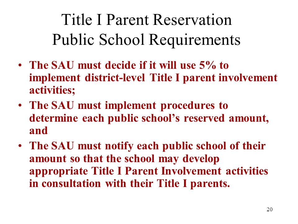 20 Title I Parent Reservation Public School Requirements The SAU must decide if it will use 5% to implement district-level Title I parent involvement activities; The SAU must implement procedures to determine each public schools reserved amount, and The SAU must notify each public school of their amount so that the school may develop appropriate Title I Parent Involvement activities in consultation with their Title I parents.