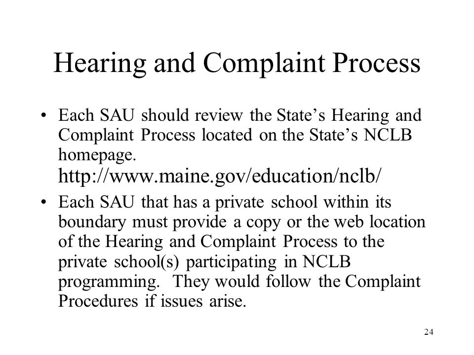 24 Hearing and Complaint Process Each SAU should review the States Hearing and Complaint Process located on the States NCLB homepage. http://www.maine