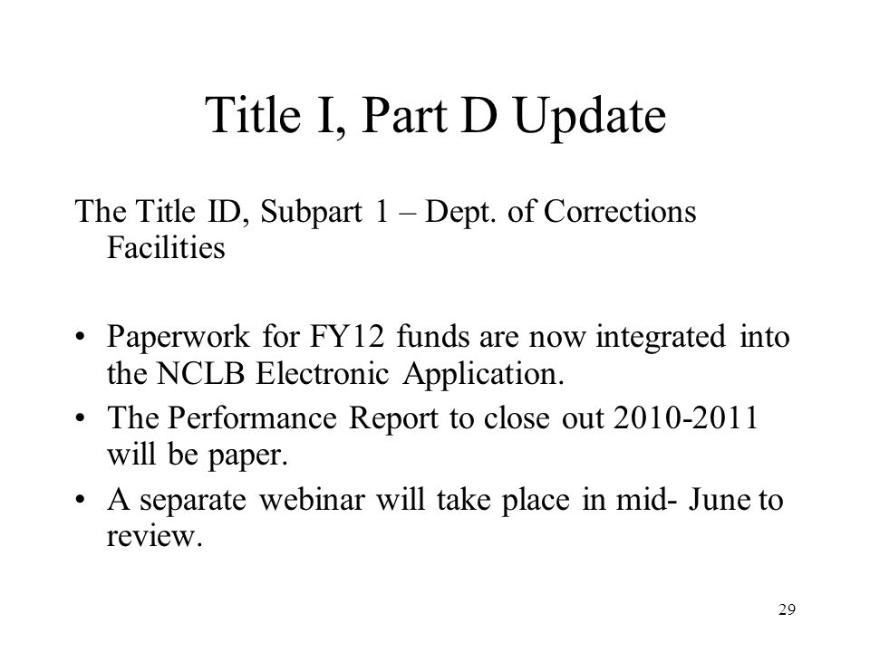 29 Title I, Part D Update The Title ID, Subpart 1 – Dept. of Corrections Facilities Paperwork for FY12 funds are now integrated into the NCLB Electron