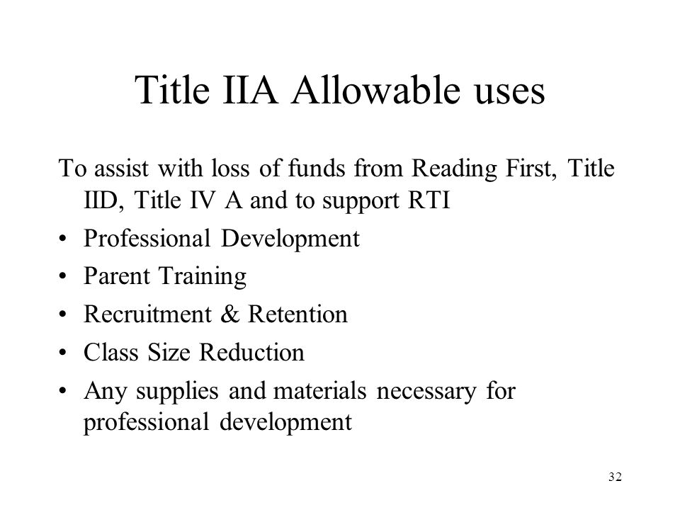 32 Title IIA Allowable uses To assist with loss of funds from Reading First, Title IID, Title IV A and to support RTI Professional Development Parent Training Recruitment & Retention Class Size Reduction Any supplies and materials necessary for professional development