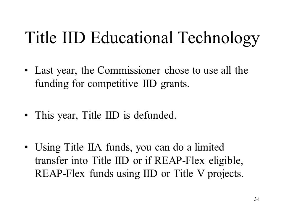 34 Title IID Educational Technology Last year, the Commissioner chose to use all the funding for competitive IID grants.