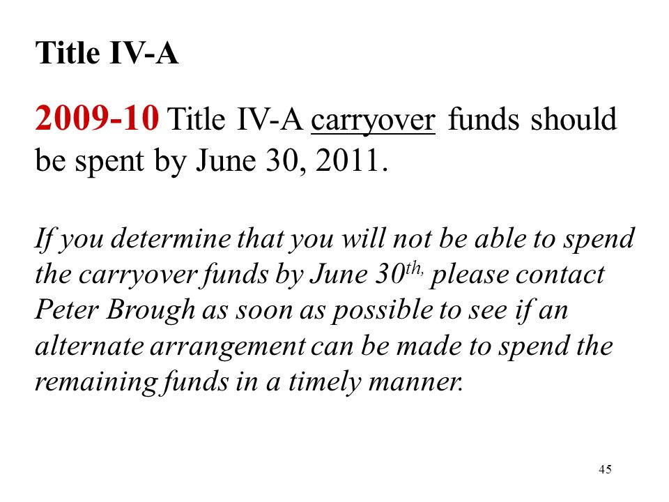 45 Title IV-A 2009-10 Title IV-A carryover funds should be spent by June 30, 2011.