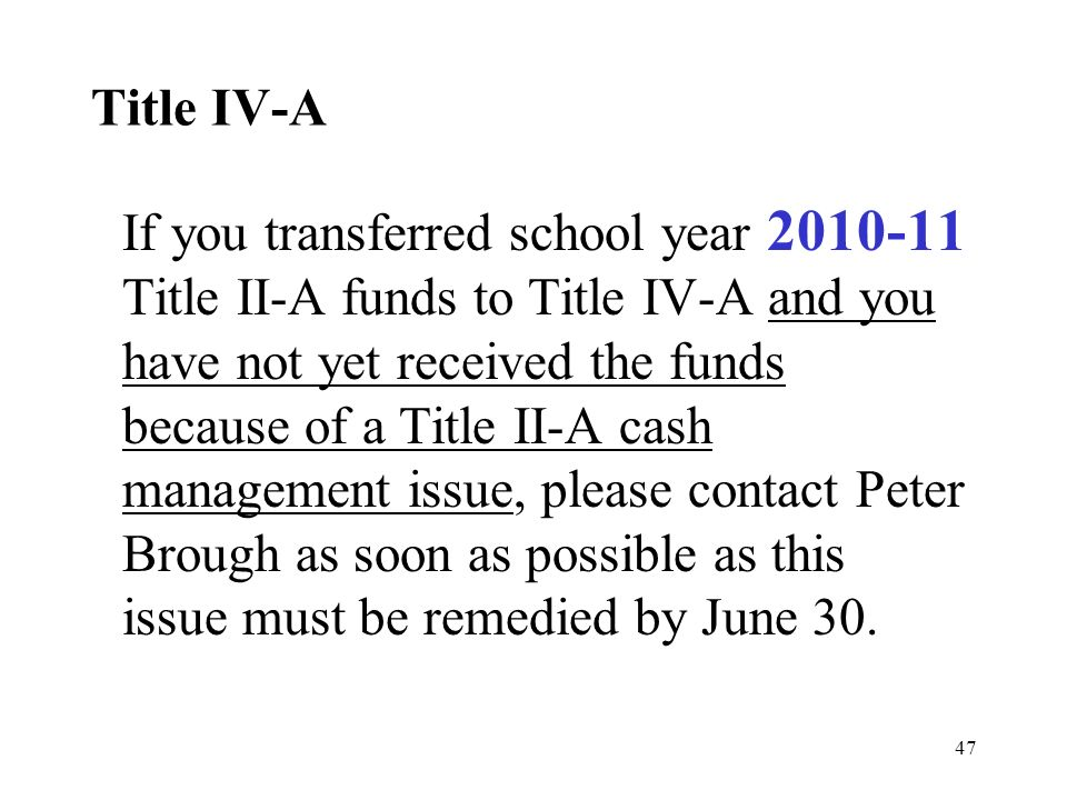 47 Title IV-A If you transferred school year 2010-11 Title II-A funds to Title IV-A and you have not yet received the funds because of a Title II-A ca