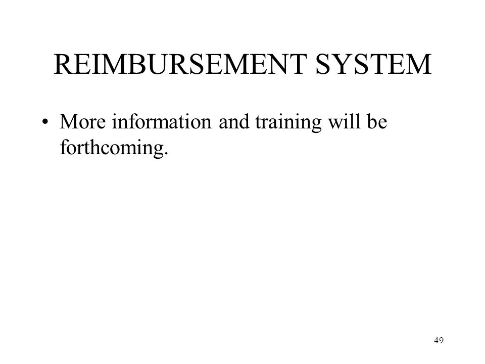 49 REIMBURSEMENT SYSTEM More information and training will be forthcoming.