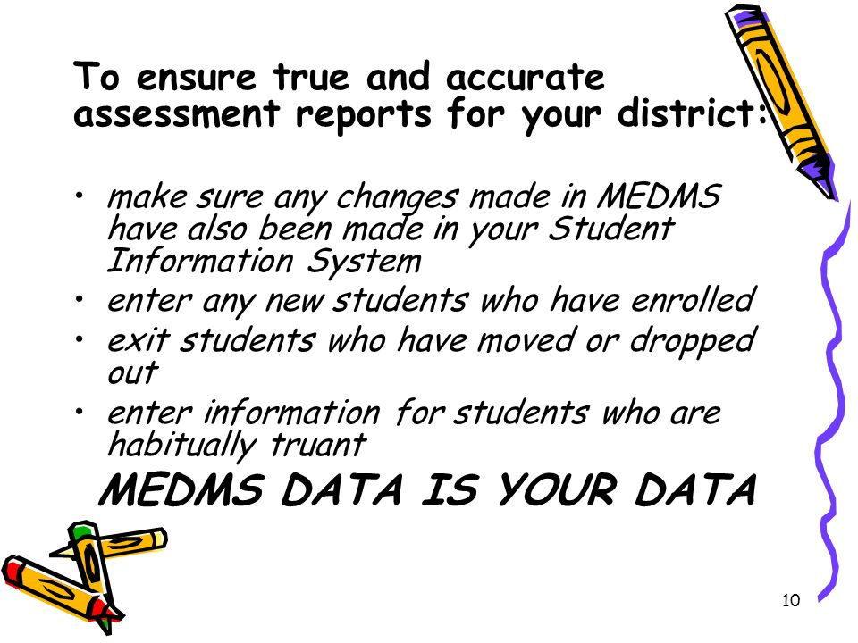 10 make sure any changes made in MEDMS have also been made in your Student Information System enter any new students who have enrolled exit students who have moved or dropped out enter information for students who are habitually truant MEDMS DATA IS YOUR DATA To ensure true and accurate assessment reports for your district:
