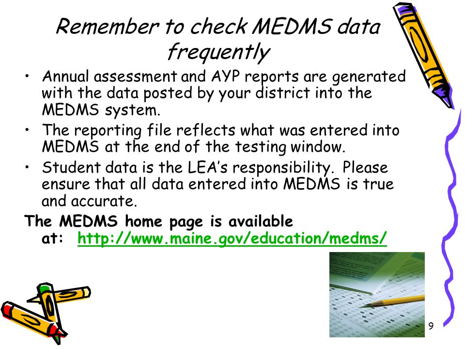 9 Annual assessment and AYP reports are generated with the data posted by your district into the MEDMS system. The reporting file reflects what was en