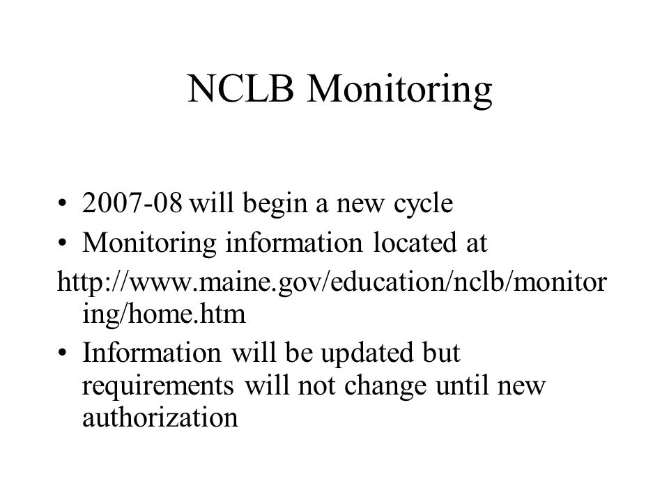 NCLB Monitoring 2007-08 will begin a new cycle Monitoring information located at http://www.maine.gov/education/nclb/monitor ing/home.htm Information will be updated but requirements will not change until new authorization