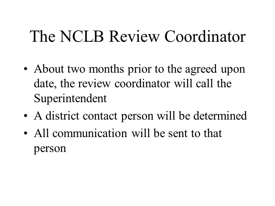 The NCLB Review Coordinator About two months prior to the agreed upon date, the review coordinator will call the Superintendent A district contact person will be determined All communication will be sent to that person