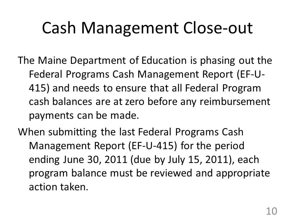 Cash Management Close-out The Maine Department of Education is phasing out the Federal Programs Cash Management Report (EF-U- 415) and needs to ensure