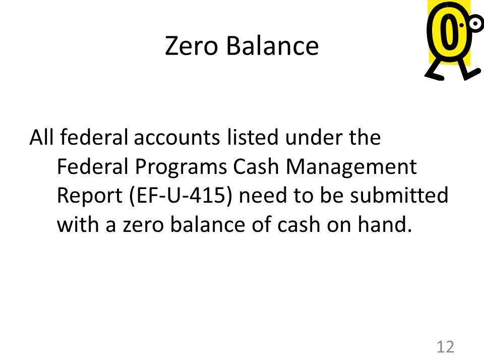 Zero Balance All federal accounts listed under the Federal Programs Cash Management Report (EF-U-415) need to be submitted with a zero balance of cash on hand.