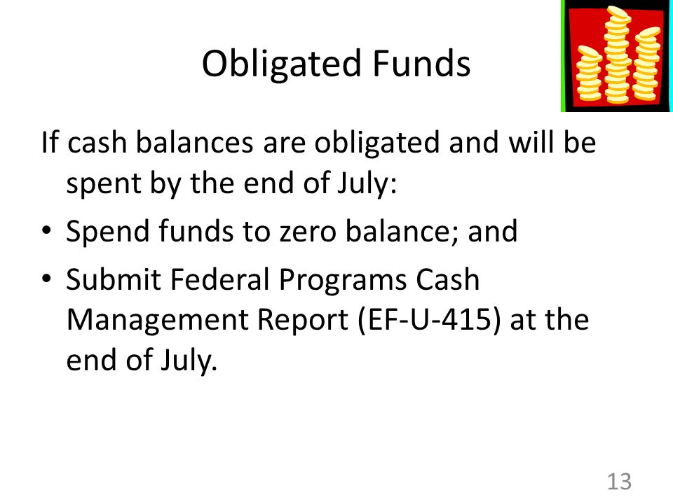 Obligated Funds If cash balances are obligated and will be spent by the end of July: Spend funds to zero balance; and Submit Federal Programs Cash Management Report (EF-U-415) at the end of July.