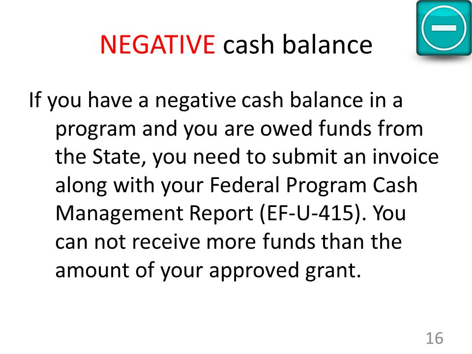 NEGATIVE cash balance If you have a negative cash balance in a program and you are owed funds from the State, you need to submit an invoice along with