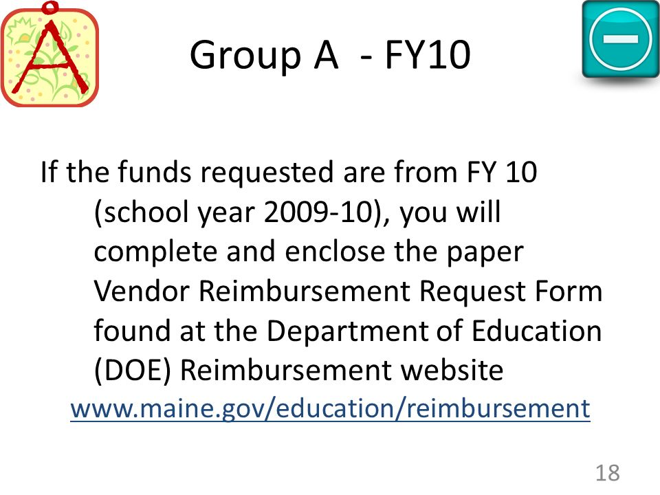 Group A - FY10 If the funds requested are from FY 10 (school year 2009-10), you will complete and enclose the paper Vendor Reimbursement Request Form found at the Department of Education (DOE) Reimbursement website www.maine.gov/education/reimbursement 18