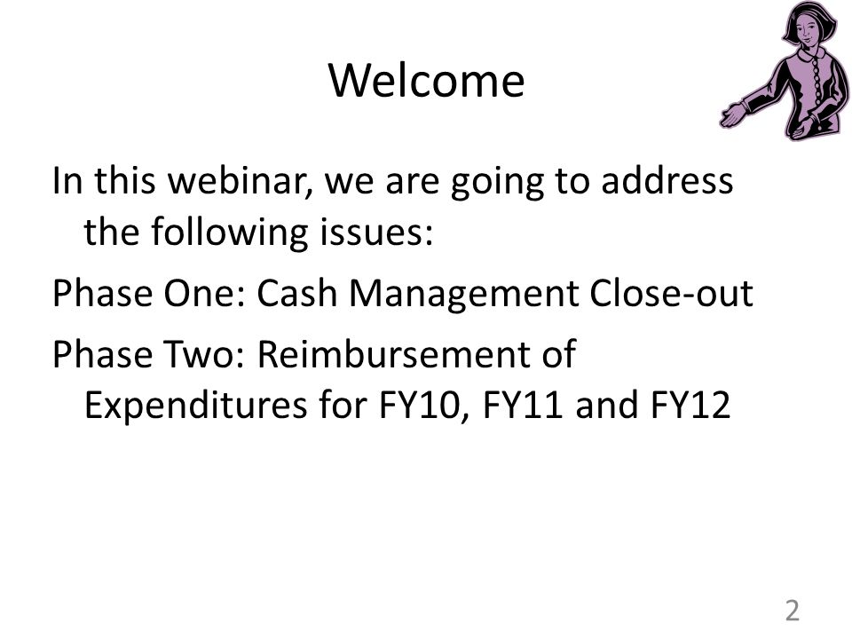 Welcome In this webinar, we are going to address the following issues: Phase One: Cash Management Close-out Phase Two: Reimbursement of Expenditures for FY10, FY11 and FY12 2