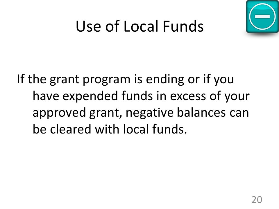 Use of Local Funds If the grant program is ending or if you have expended funds in excess of your approved grant, negative balances can be cleared wit
