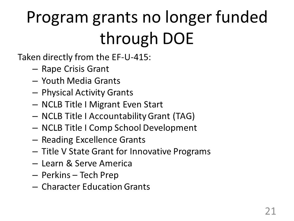 Program grants no longer funded through DOE Taken directly from the EF-U-415: – Rape Crisis Grant – Youth Media Grants – Physical Activity Grants – NCLB Title I Migrant Even Start – NCLB Title I Accountability Grant (TAG) – NCLB Title I Comp School Development – Reading Excellence Grants – Title V State Grant for Innovative Programs – Learn & Serve America – Perkins – Tech Prep – Character Education Grants 21