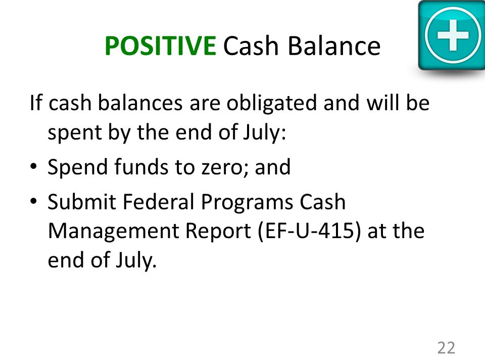POSITIVE Cash Balance If cash balances are obligated and will be spent by the end of July: Spend funds to zero; and Submit Federal Programs Cash Manag