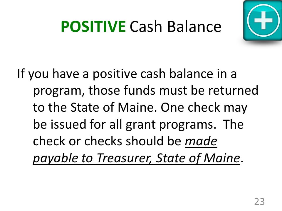 POSITIVE Cash Balance If you have a positive cash balance in a program, those funds must be returned to the State of Maine. One check may be issued fo