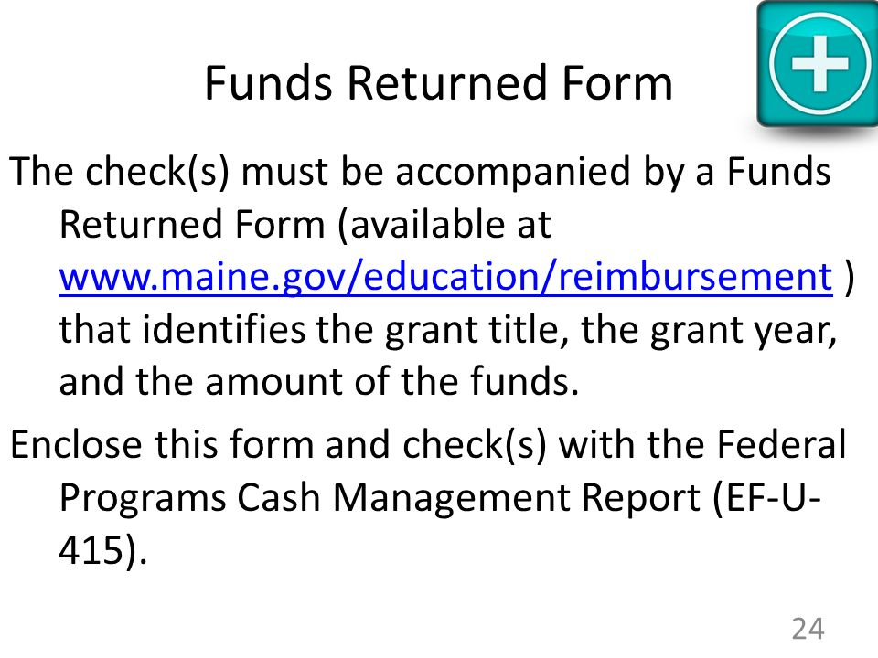 Funds Returned Form The check(s) must be accompanied by a Funds Returned Form (available at www.maine.gov/education/reimbursement ) that identifies the grant title, the grant year, and the amount of the funds.