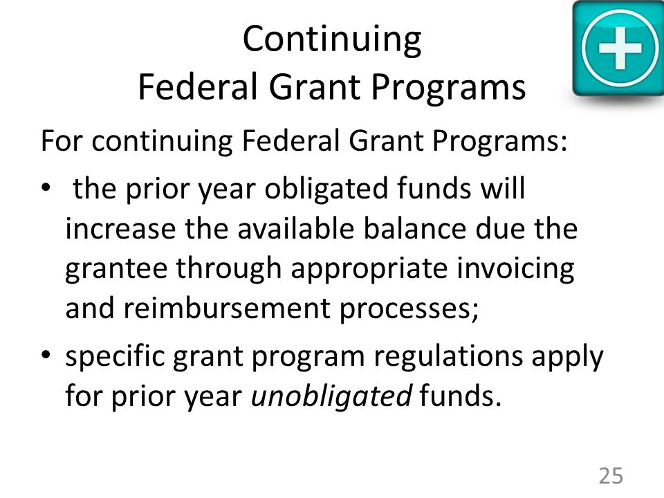 Continuing Federal Grant Programs For continuing Federal Grant Programs: the prior year obligated funds will increase the available balance due the grantee through appropriate invoicing and reimbursement processes; specific grant program regulations apply for prior year unobligated funds.