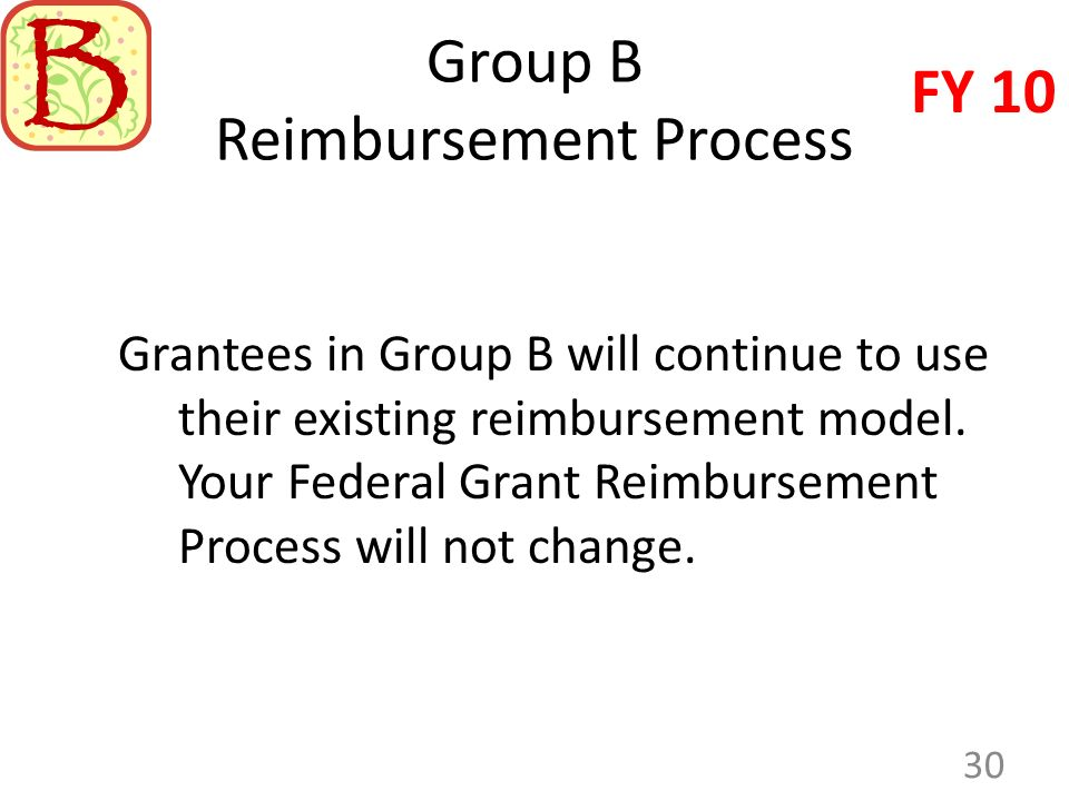 Group B Reimbursement Process Grantees in Group B will continue to use their existing reimbursement model. Your Federal Grant Reimbursement Process wi
